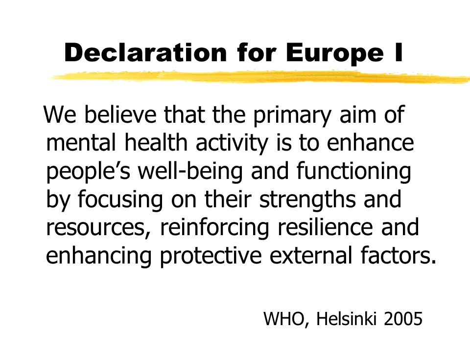 Declaration for Europe I We believe that the primary aim of mental health activity is to enhance people's well-being and functioning by focusing on th