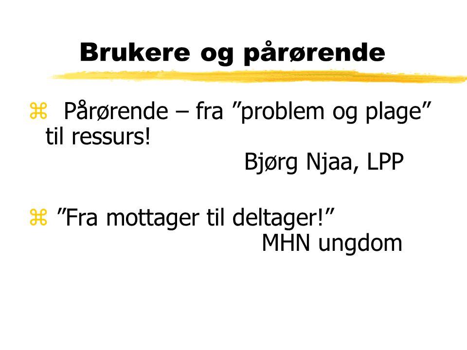 """Brukere og pårørende z Pårørende – fra """"problem og plage"""" til ressurs! Bjørg Njaa, LPP z """"Fra mottager til deltager!"""" MHN ungdom"""
