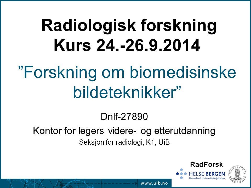 Dnlf-27890 Kontor for legers videre- og etterutdanning Seksjon for radiologi, K1, UiB Radiologisk forskning Kurs 24.-26.9.2014 Forskning om biomedisinske bildeteknikker RadForsk