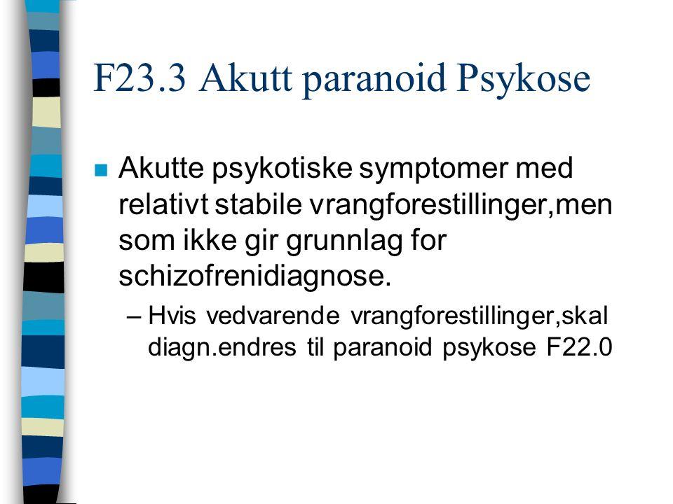 F23.3 Akutt paranoid Psykose n Akutte psykotiske symptomer med relativt stabile vrangforestillinger,men som ikke gir grunnlag for schizofrenidiagnose.