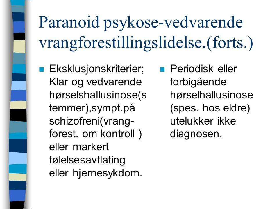 Paranoid psykose-vedvarende vrangforestillingslidelse.(forts.) n Eksklusjonskriterier; Klar og vedvarende hørselshallusinose(s temmer),sympt.på schizofreni(vrang- forest.