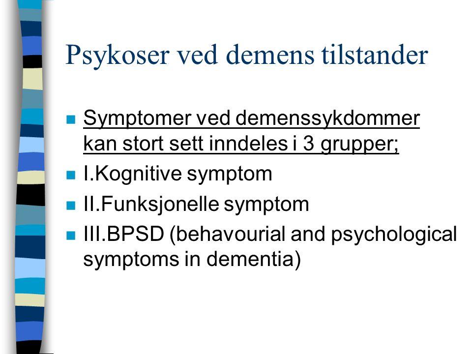 Psykoser ved demens tilstander n Symptomer ved demenssykdommer kan stort sett inndeles i 3 grupper; n I.Kognitive symptom n II.Funksjonelle symptom n III.BPSD (behavourial and psychological symptoms in dementia)