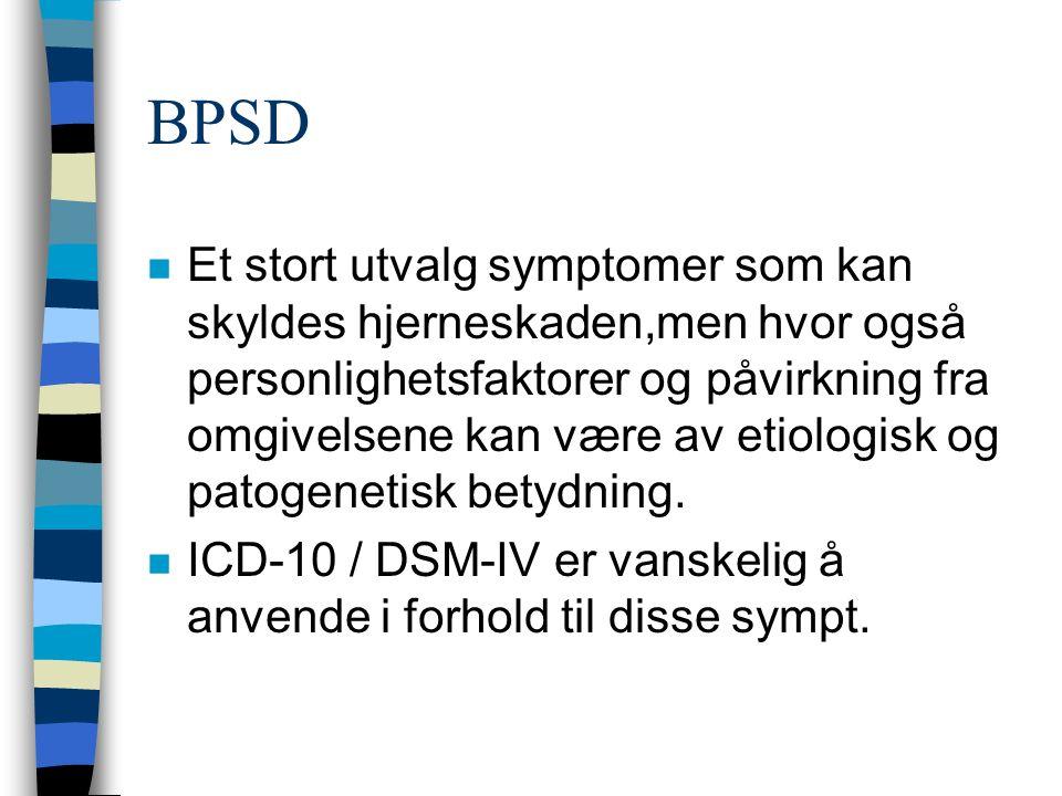 BPSD n Et stort utvalg symptomer som kan skyldes hjerneskaden,men hvor også personlighetsfaktorer og påvirkning fra omgivelsene kan være av etiologisk og patogenetisk betydning.