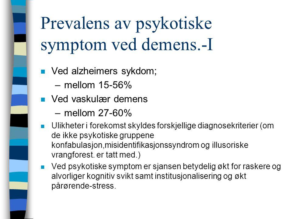 Prevalens av psykotiske symptom ved demens.-I n Ved alzheimers sykdom; –mellom 15-56% n Ved vaskulær demens –mellom 27-60% n Ulikheter i forekomst skyldes forskjellige diagnosekriterier (om de ikke psykotiske gruppene konfabulasjon,misidentifikasjonssyndrom og illusoriske vrangforest.