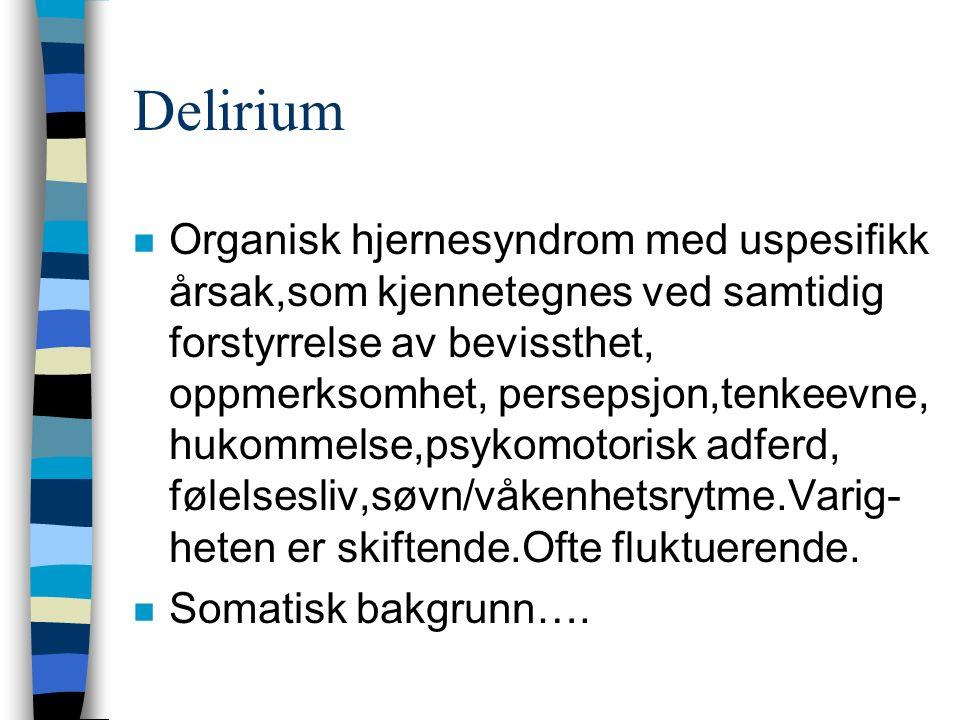 Delirium n Organisk hjernesyndrom med uspesifikk årsak,som kjennetegnes ved samtidig forstyrrelse av bevissthet, oppmerksomhet, persepsjon,tenkeevne, hukommelse,psykomotorisk adferd, følelsesliv,søvn/våkenhetsrytme.Varig- heten er skiftende.Ofte fluktuerende.