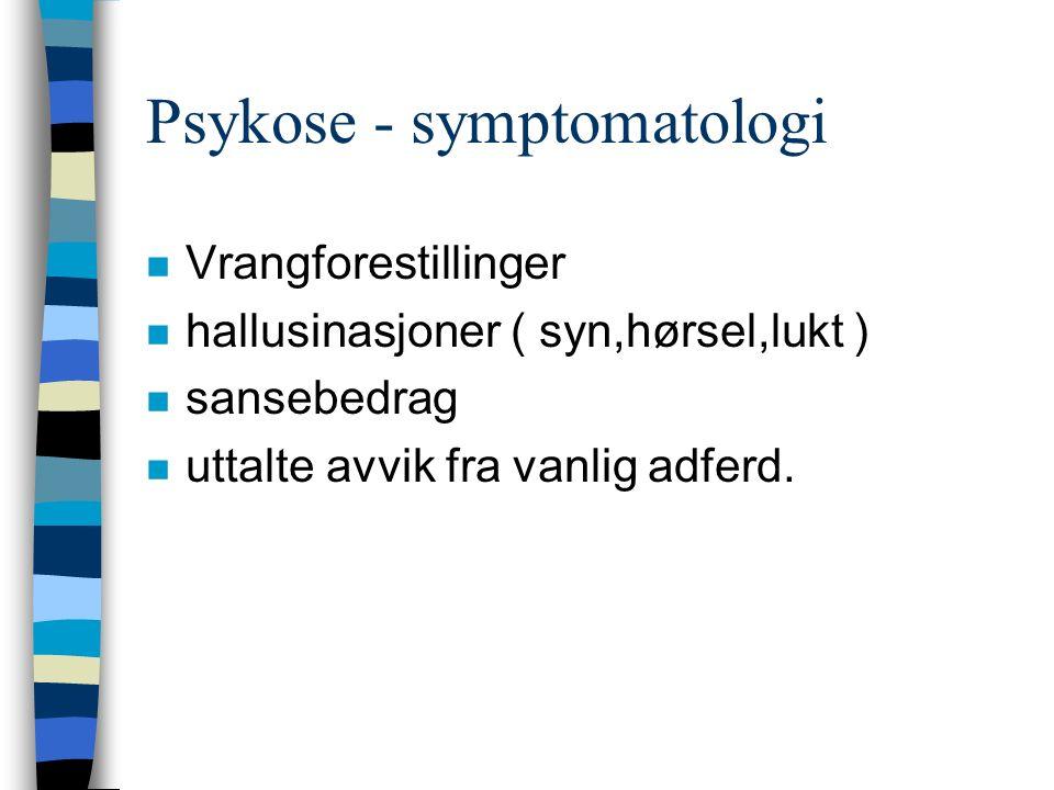 Psykose - symptomatologi n Vrangforestillinger n hallusinasjoner ( syn,hørsel,lukt ) n sansebedrag n uttalte avvik fra vanlig adferd.