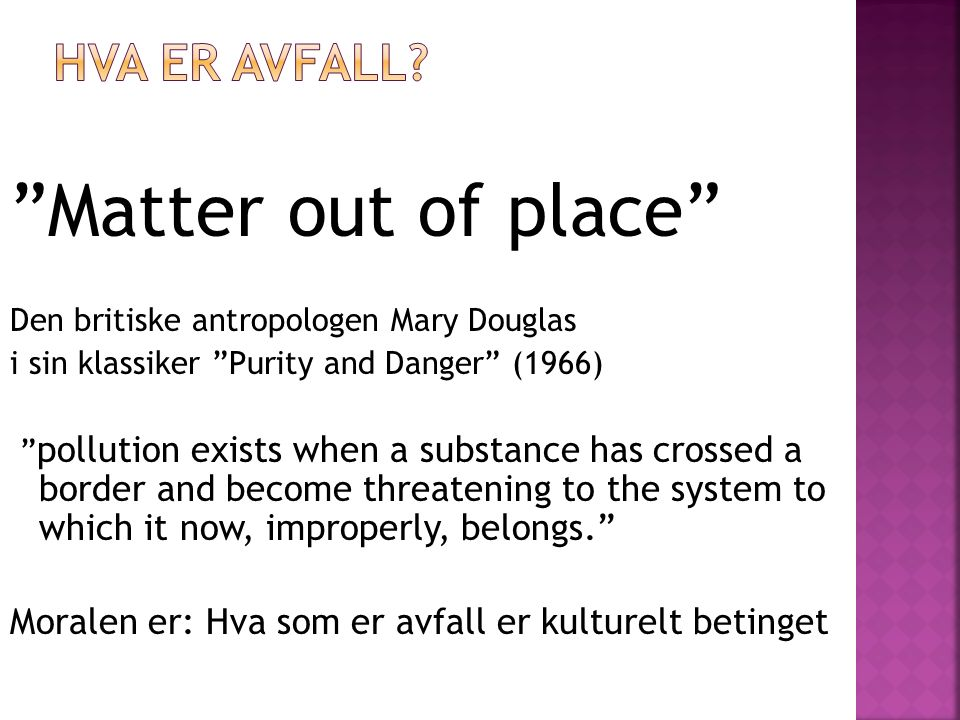 Matter out of place Den britiske antropologen Mary Douglas i sin klassiker Purity and Danger (1966) pollution exists when a substance has crossed a border and become threatening to the system to which it now, improperly, belongs. Moralen er: Hva som er avfall er kulturelt betinget