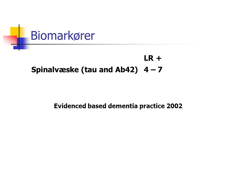 Biomarkører LR + Spinalvæske (tau and Ab42)4 – 7 Evidenced based dementia practice 2002