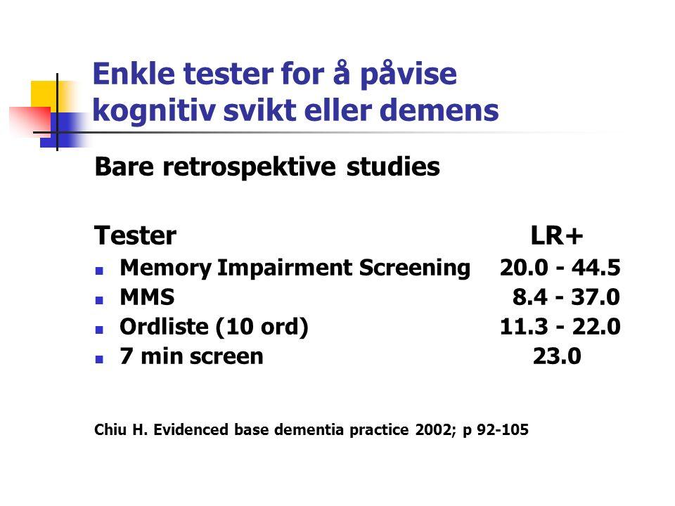 Enkle tester for å påvise kognitiv svikt eller demens Bare retrospektive studies Tester LR+ Memory Impairment Screening20.0 - 44.5 MMS 8.4 - 37.0 Ordliste (10 ord)11.3 - 22.0 7 min screen 23.0 Chiu H.