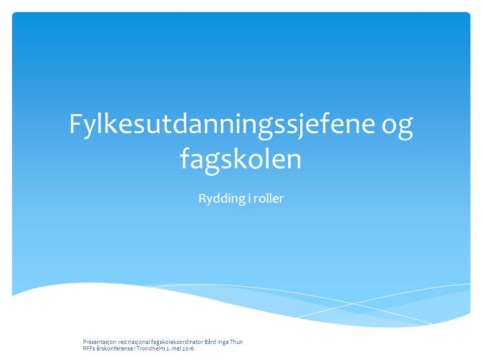 Fylkesutdanningssjefene og fagskolen Rydding i roller Presentasjon ved nasjonal fagskolekoordinator Bård Inge Thun RFFs årskonferanse i Trondheim 2.
