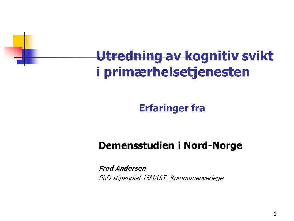 1 Utredning av kognitiv svikt i primærhelsetjenesten Erfaringer fra Demensstudien i Nord-Norge Fred Andersen PhD-stipendiat ISM/UiT.