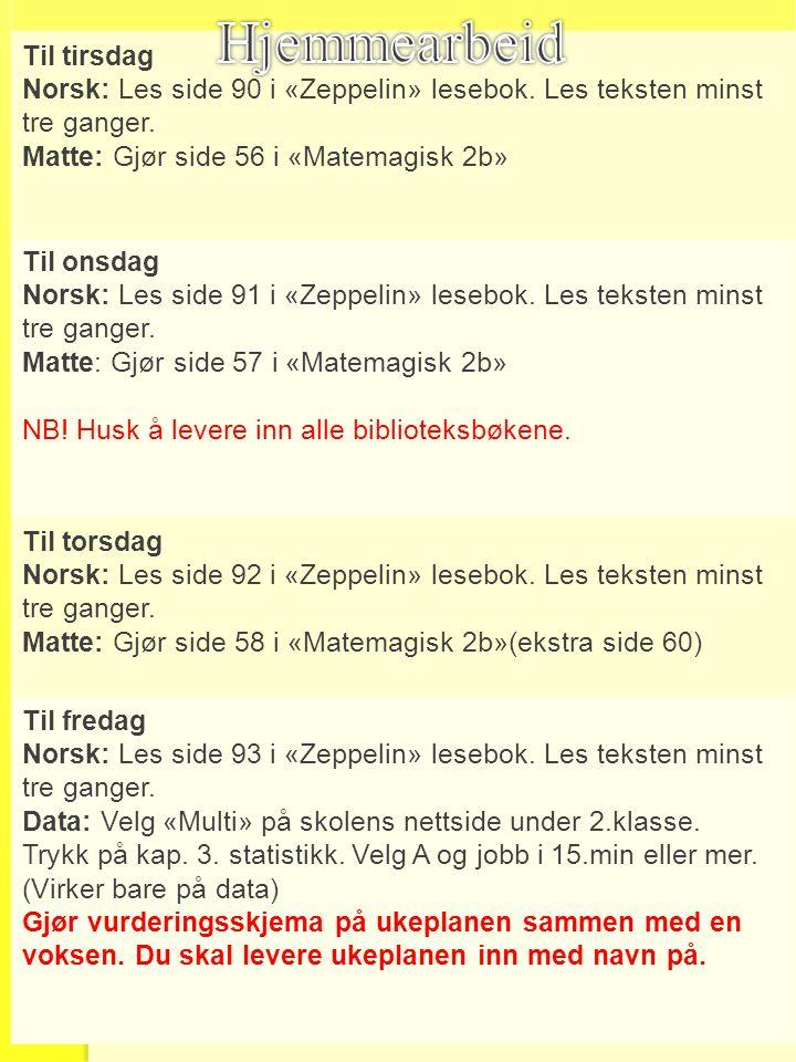 Til tirsdag Norsk: Les side 90 i «Zeppelin» lesebok. Les teksten minst tre ganger. Matte: Gjør side 56 i «Matemagisk 2b» Til onsdag Norsk: Les side 91