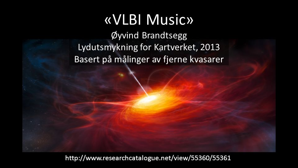«VLBI Music» Øyvind Brandtsegg Lydutsmykning for Kartverket, 2013 Basert på målinger av fjerne kvasarer http://www.researchcatalogue.net/view/55360/55361