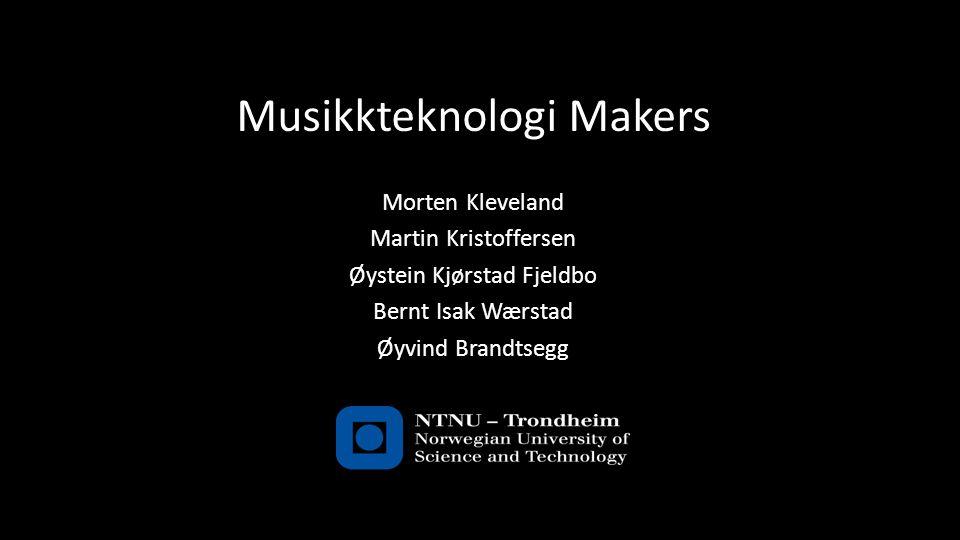 Musikkteknologi Makers Morten Kleveland Martin Kristoffersen Øystein Kjørstad Fjeldbo Bernt Isak Wærstad Øyvind Brandtsegg