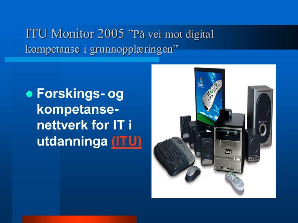 ITU Monitor 2005 2005 På vei mot digital kompetanse i grunnopplæringen Forskings- og kompetanse- nettverk for IT i utdanninga (ITU)(ITU)