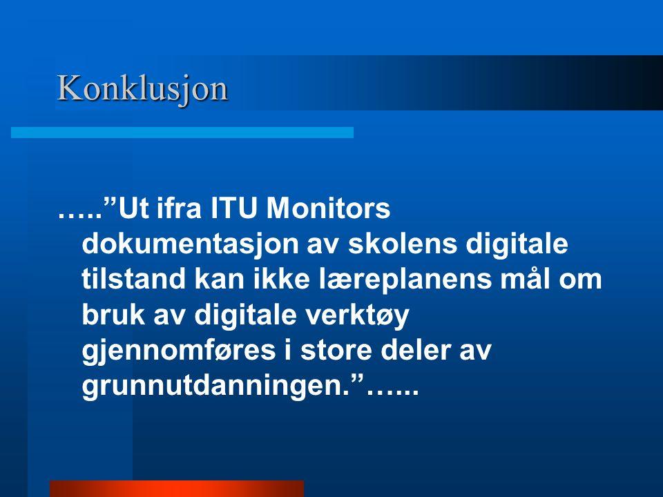 Konklusjon ….. Ut ifra ITU Monitors dokumentasjon av skolens digitale tilstand kan ikke læreplanens mål om bruk av digitale verktøy gjennomføres i store deler av grunnutdanningen. …...