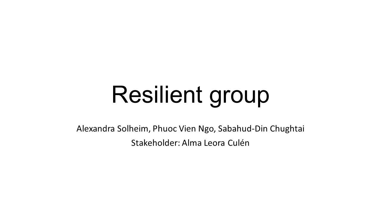 Resilient group Alexandra Solheim, Phuoc Vien Ngo, Sabahud-Din Chughtai Stakeholder: Alma Leora Culén