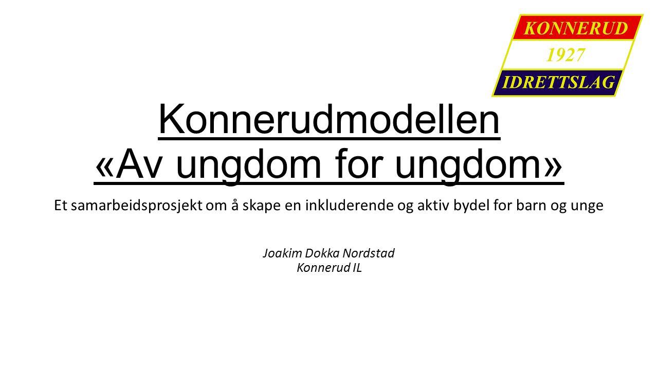 Konnerudmodellen «Av ungdom for ungdom» Et samarbeidsprosjekt om å skape en inkluderende og aktiv bydel for barn og unge Joakim Dokka Nordstad Konnerud IL