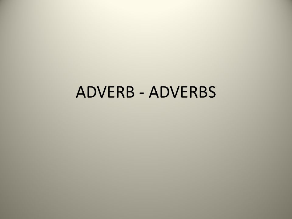 ADVERB - ADVERBS