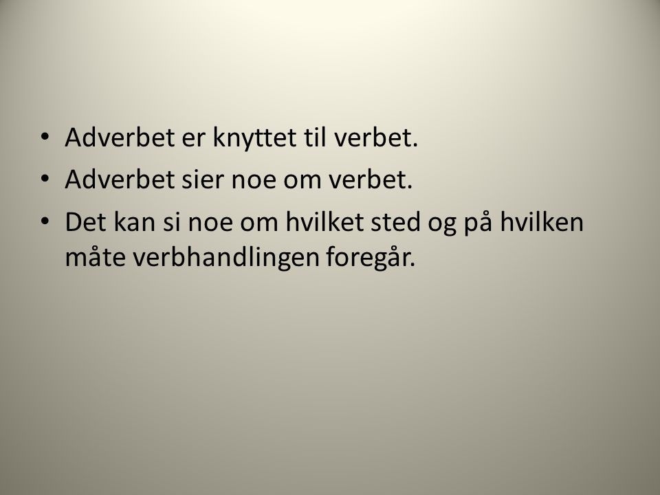 Adverbet er knyttet til verbet. Adverbet sier noe om verbet.