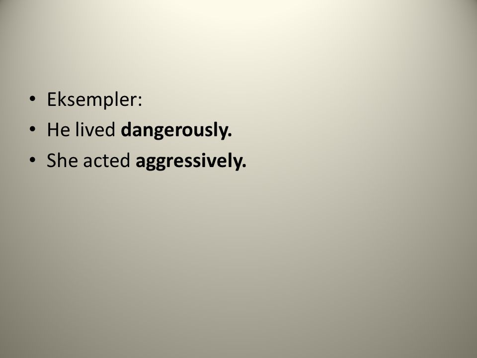 Eksempler: He lived dangerously. She acted aggressively.