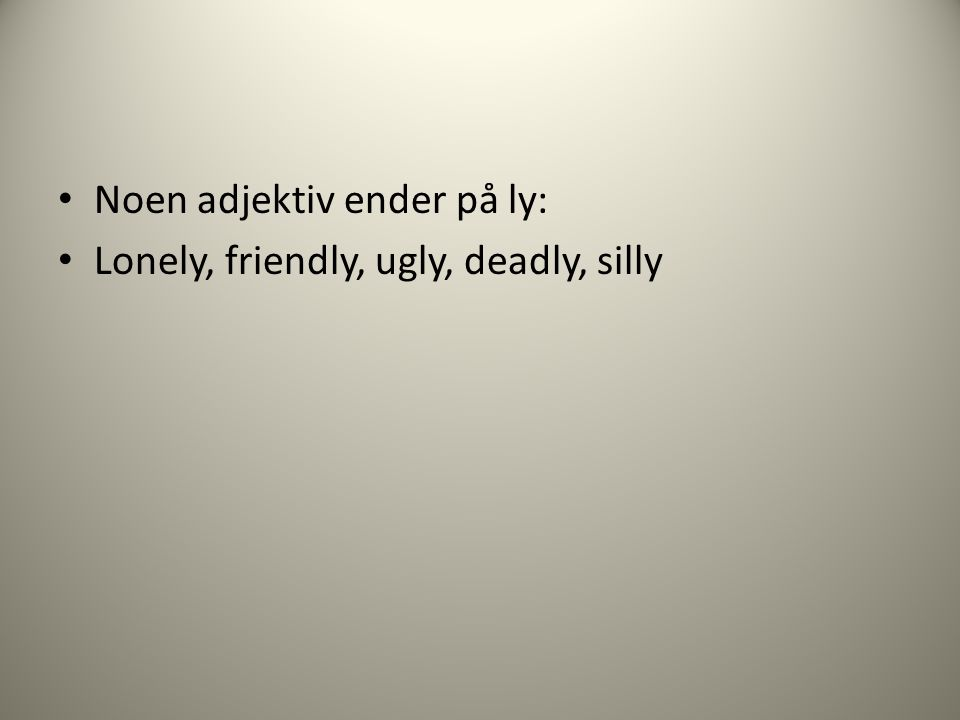Noen adjektiv ender på ly: Lonely, friendly, ugly, deadly, silly
