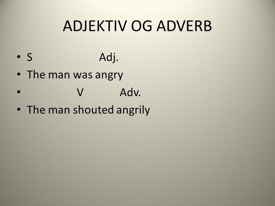 ADJEKTIV OG ADVERB S Adj. The man was angry V Adv. The man shouted angrily