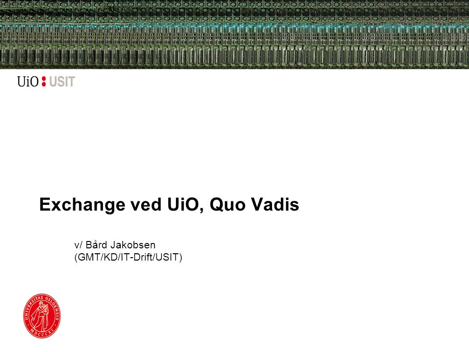 Exchange ved UiO, Quo Vadis v/ Bård Jakobsen (GMT/KD/IT-Drift/USIT)