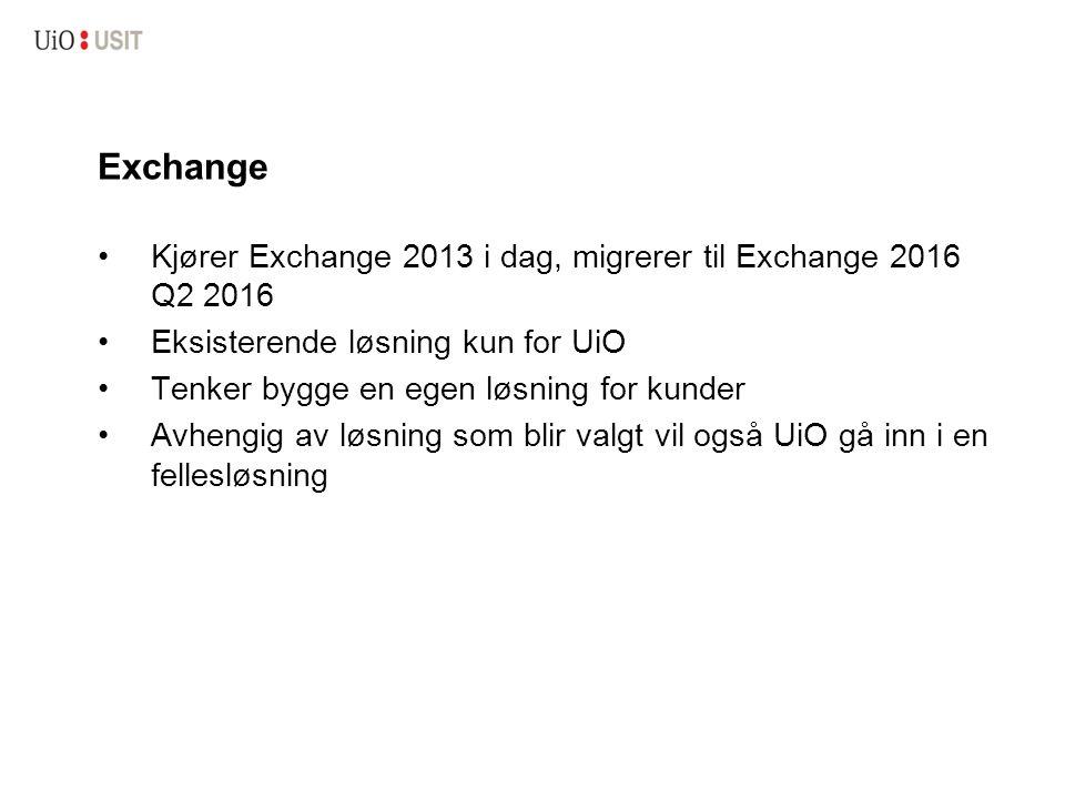 Exchange Kjører Exchange 2013 i dag, migrerer til Exchange 2016 Q2 2016 Eksisterende løsning kun for UiO Tenker bygge en egen løsning for kunder Avhengig av løsning som blir valgt vil også UiO gå inn i en fellesløsning