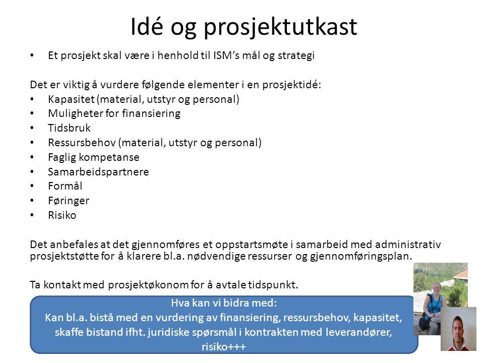 Idé og prosjektutkast Et prosjekt skal være i henhold til ISM's mål og strategi Det er viktig å vurdere følgende elementer i en prosjektidé: Kapasitet (material, utstyr og personal) Muligheter for finansiering Tidsbruk Ressursbehov (material, utstyr og personal) Faglig kompetanse Samarbeidspartnere Formål Føringer Risiko Det anbefales at det gjennomføres et oppstartsmøte i samarbeid med administrativ prosjektstøtte for å klarere bl.a.