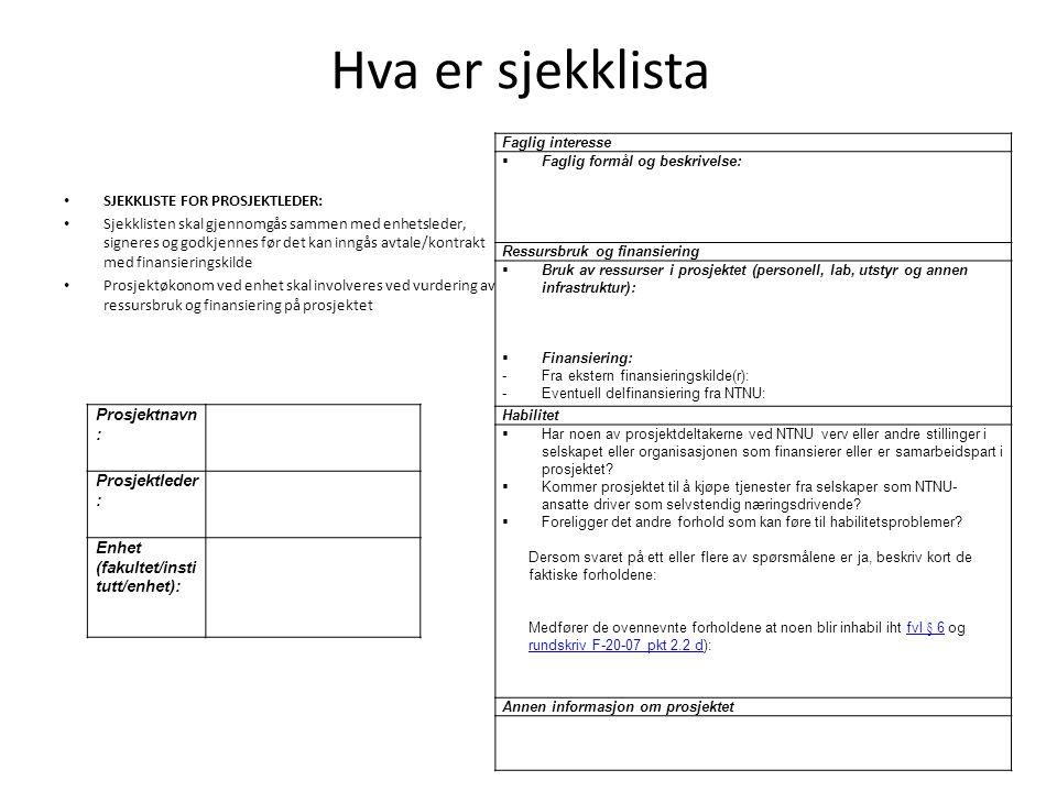 Hva er sjekklista SJEKKLISTE FOR PROSJEKTLEDER: Sjekklisten skal gjennomgås sammen med enhetsleder, signeres og godkjennes før det kan inngås avtale/kontrakt med finansieringskilde Prosjektøkonom ved enhet skal involveres ved vurdering av ressursbruk og finansiering på prosjektet Prosjektnavn : Prosjektleder : Enhet (fakultet/insti tutt/enhet): Faglig interesse  Faglig formål og beskrivelse: Ressursbruk og finansiering  Bruk av ressurser i prosjektet (personell, lab, utstyr og annen infrastruktur):  Finansiering: -Fra ekstern finansieringskilde(r): -Eventuell delfinansiering fra NTNU: Habilitet  Har noen av prosjektdeltakerne ved NTNU verv eller andre stillinger i selskapet eller organisasjonen som finansierer eller er samarbeidspart i prosjektet.