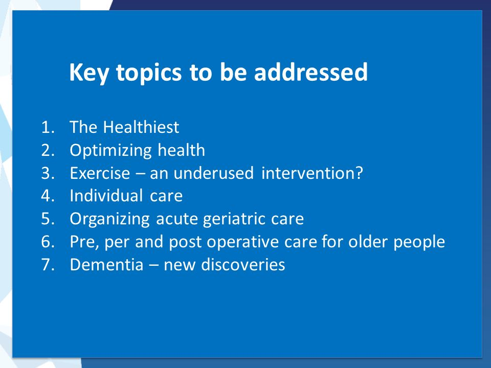 Key topics to be addressed 1.The Healthiest 2.Optimizing health 3.Exercise – an underused intervention? 4.Individual care 5.Organizing acute geriatric
