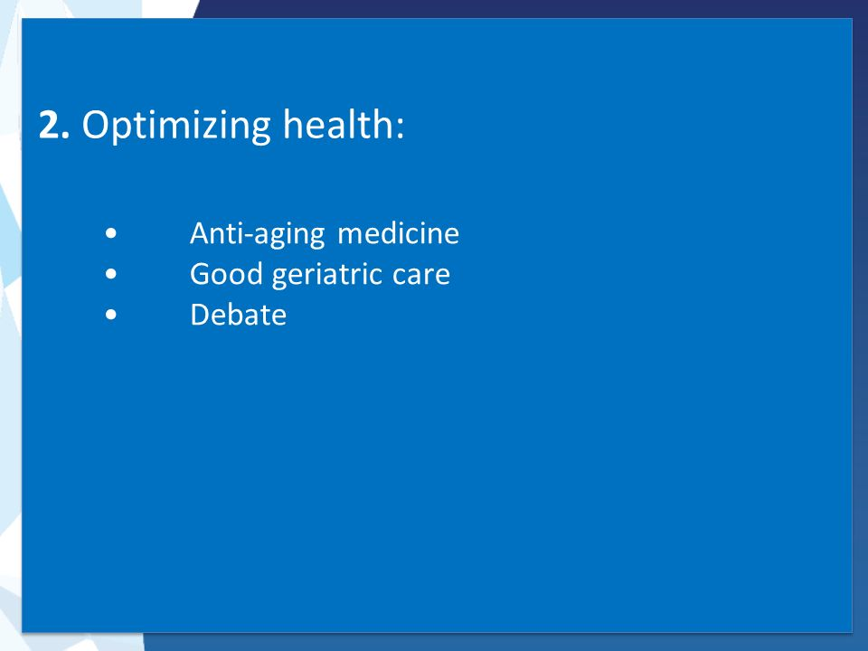 2. Optimizing health: Anti-aging medicine Good geriatric care Debate