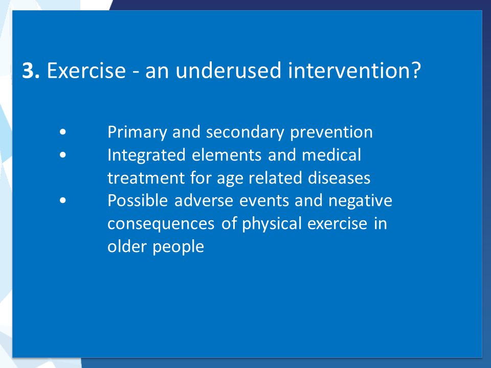 3. Exercise - an underused intervention? Primary and secondary prevention Integrated elements and medical treatment for age related diseases Possible