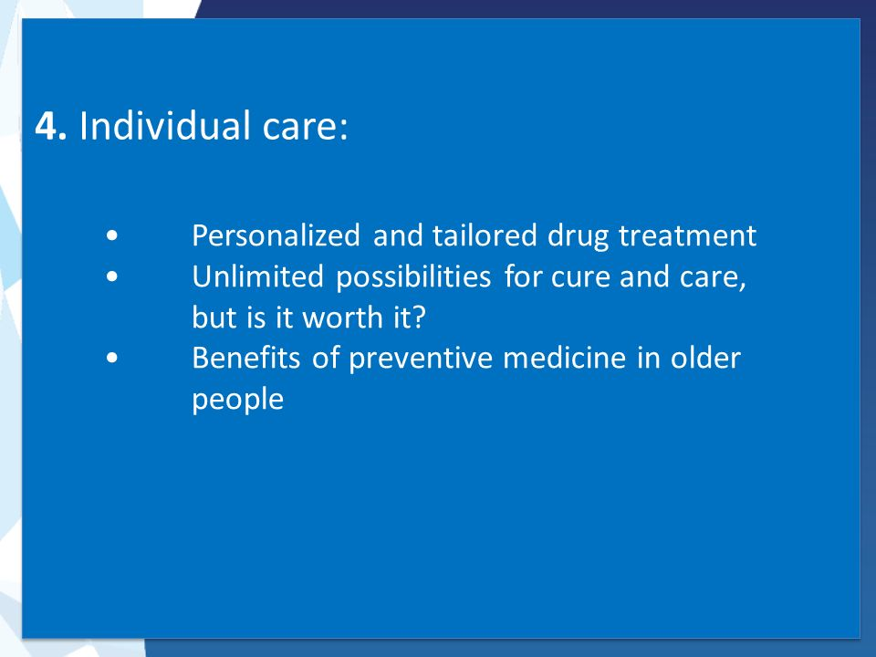 4. Individual care: Personalized and tailored drug treatment Unlimited possibilities for cure and care, but is it worth it? Benefits of preventive med