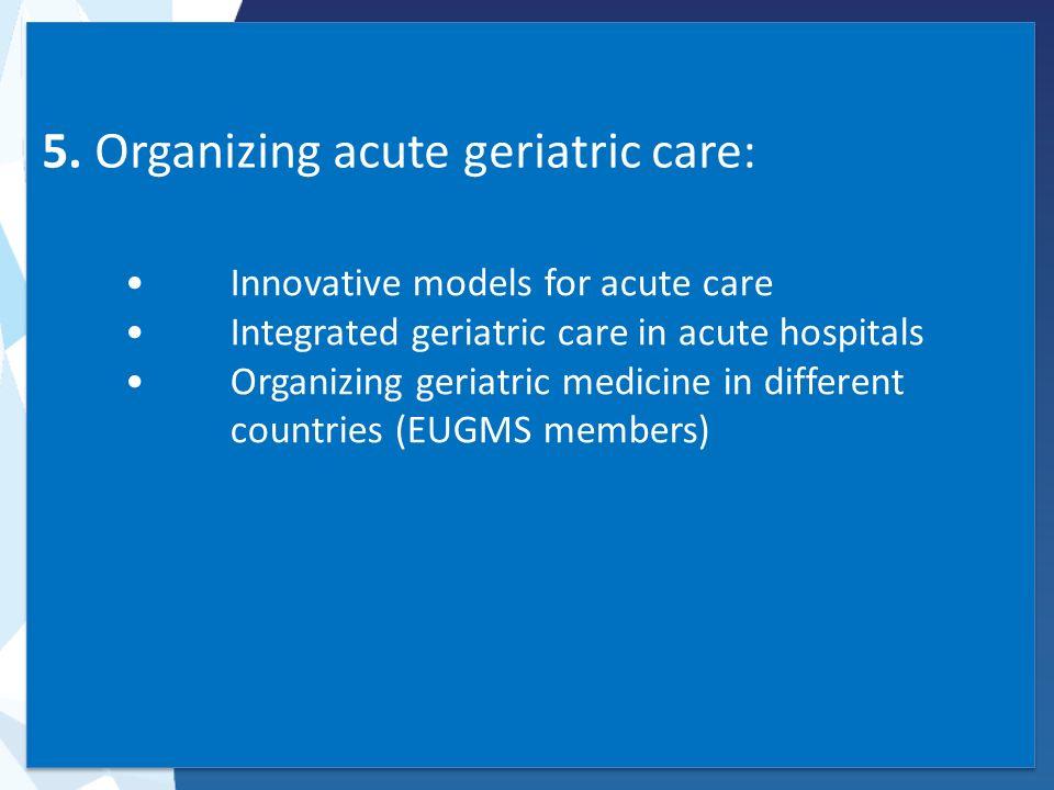 5. Organizing acute geriatric care: Innovative models for acute care Integrated geriatric care in acute hospitals Organizing geriatric medicine in dif