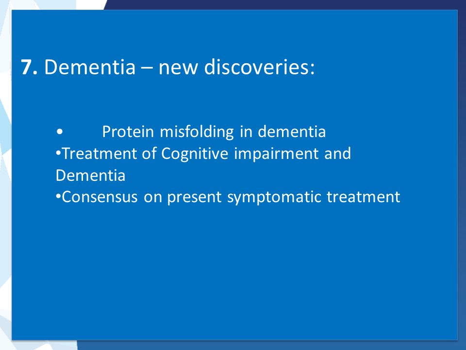 7. Dementia – new discoveries: Protein misfolding in dementia Treatment of Cognitive impairment and Dementia Consensus on present symptomatic treatmen