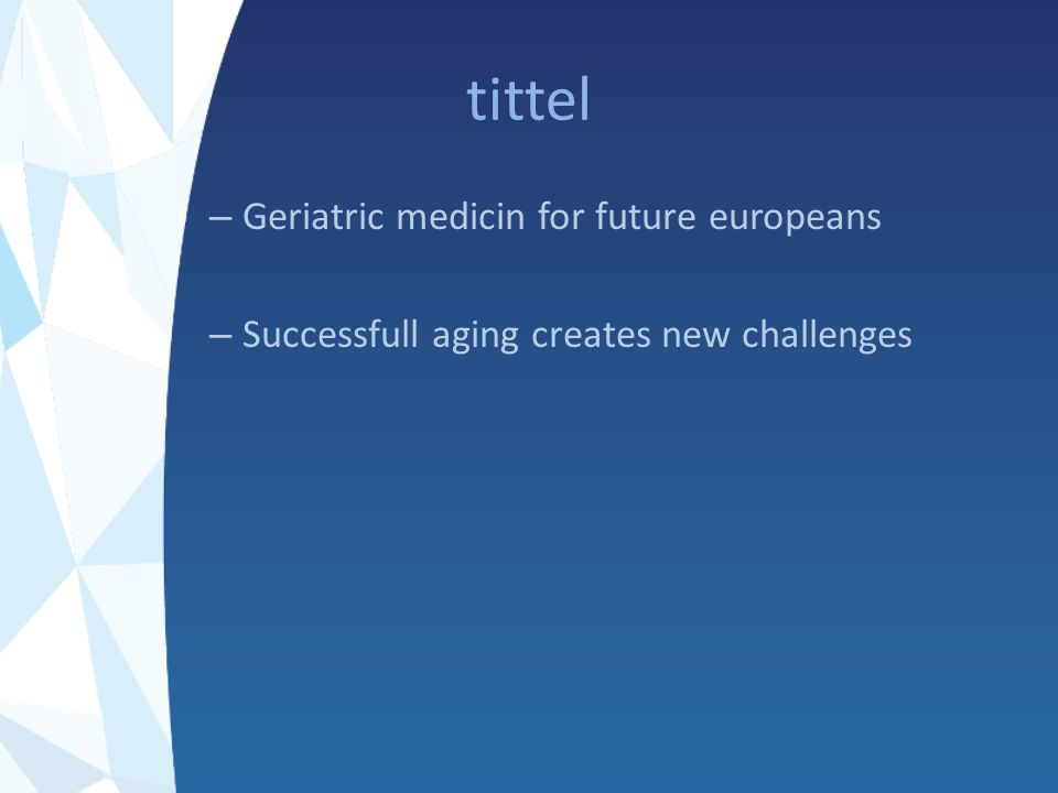 tittel – Geriatric medicin for future europeans – Successfull aging creates new challenges