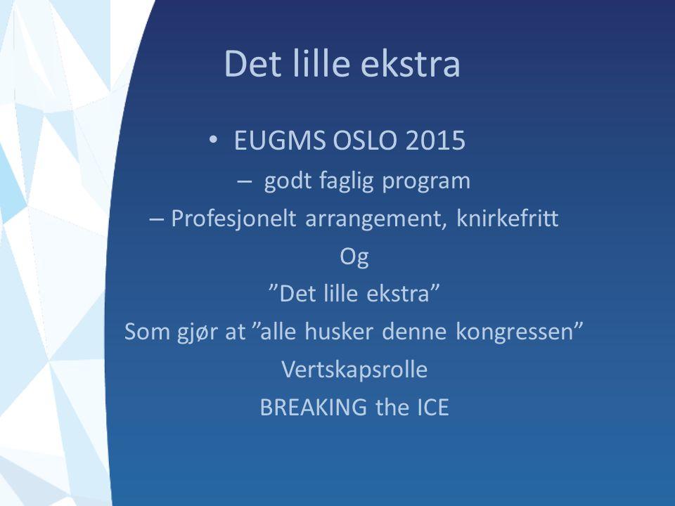 Det lille ekstra EUGMS OSLO 2015 – godt faglig program – Profesjonelt arrangement, knirkefritt Og Det lille ekstra Som gjør at alle husker denne kongressen Vertskapsrolle BREAKING the ICE
