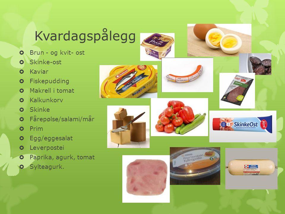 Kvardagspålegg  Brun - og kvit- ost  Skinke-ost  Kaviar  Fiskepudding  Makrell i tomat  Kalkunkorv  Skinke  Fårepølse/salami/mår  Prim  Egg/eggesalat  Leverpostei  Paprika, agurk, tomat  Sylteagurk.