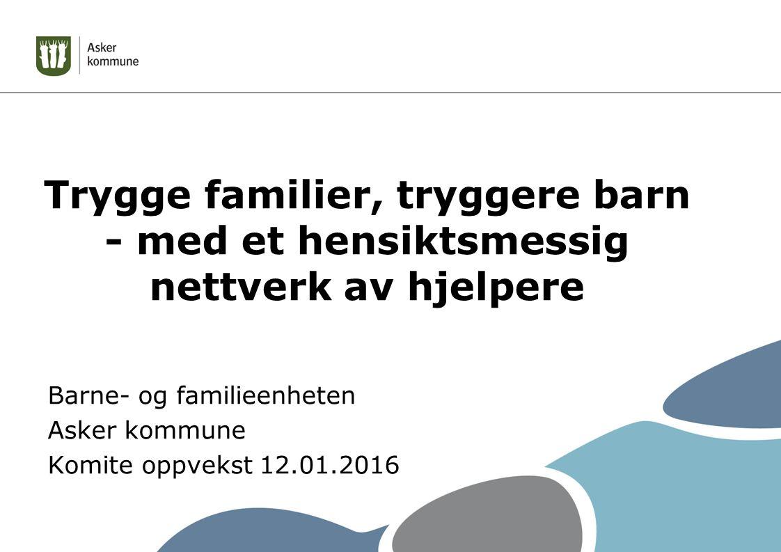 Trygge familier, tryggere barn - med et hensiktsmessig nettverk av hjelpere Barne- og familieenheten Asker kommune Komite oppvekst 12.01.2016