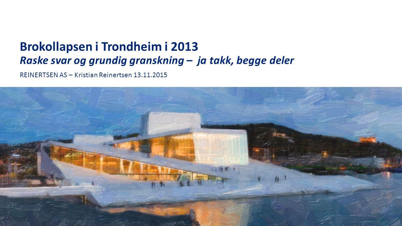 Brokollapsen i Trondheim i 2013 Raske svar og grundig granskning – ja takk, begge deler REINERTSEN AS – Kristian Reinertsen 13.11.2015