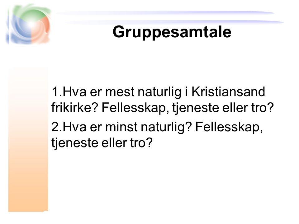 Gruppesamtale 1.Hva er mest naturlig i Kristiansand frikirke? Fellesskap, tjeneste eller tro? 2.Hva er minst naturlig? Fellesskap, tjeneste eller tro?