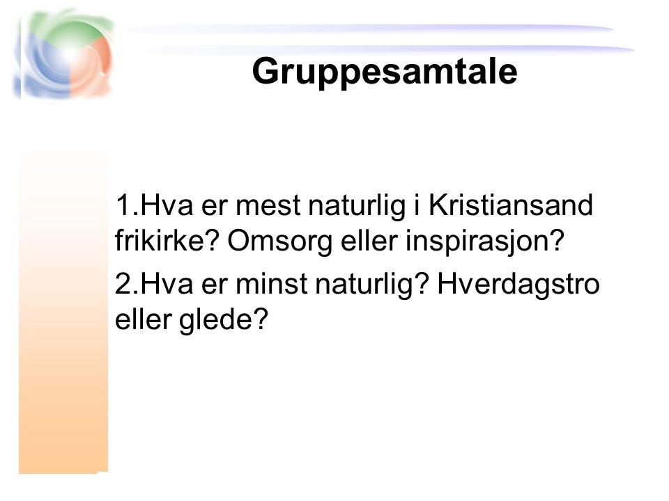 Gruppesamtale 1.Hva er mest naturlig i Kristiansand frikirke? Omsorg eller inspirasjon? 2.Hva er minst naturlig? Hverdagstro eller glede?