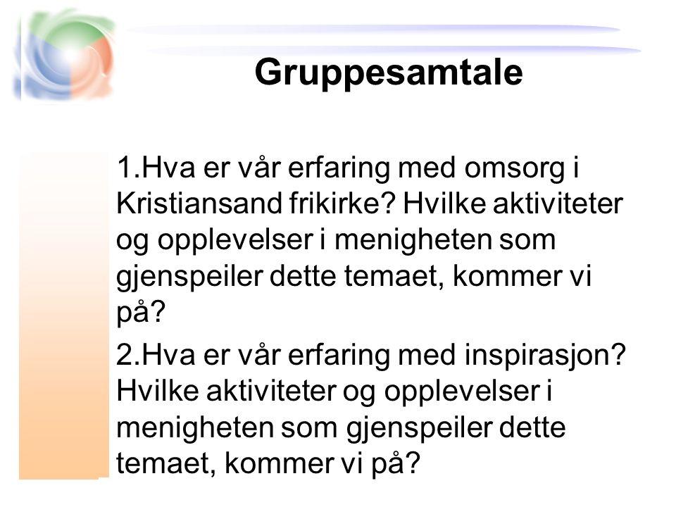 Gruppesamtale 1.Hva er vår erfaring med omsorg i Kristiansand frikirke? Hvilke aktiviteter og opplevelser i menigheten som gjenspeiler dette temaet, k