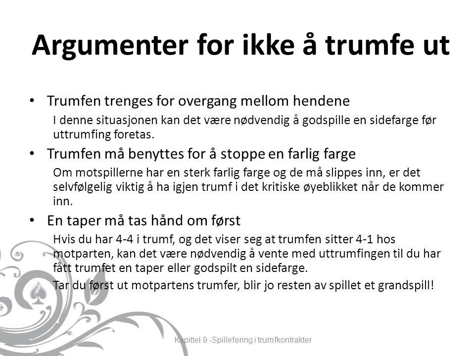 Argumenter for ikke å trumfe ut Trumfen trenges for overgang mellom hendene I denne situasjonen kan det være nødvendig å godspille en sidefarge før uttrumfing foretas.