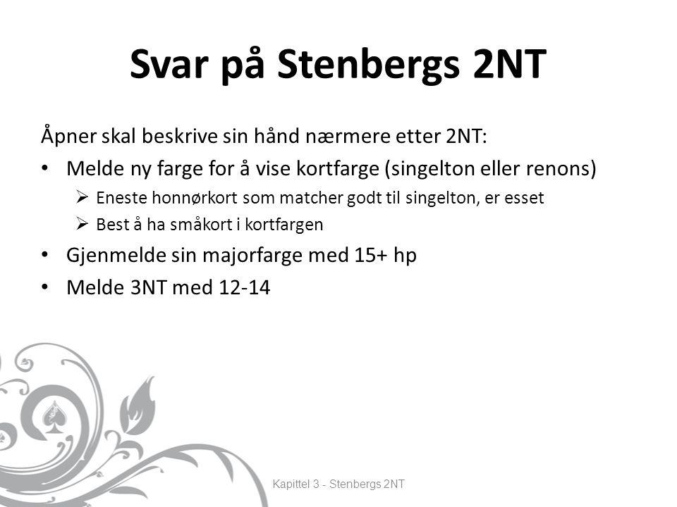 Svar på Stenbergs 2NT Åpner skal beskrive sin hånd nærmere etter 2NT: Melde ny farge for å vise kortfarge (singelton eller renons)  Eneste honnørkort som matcher godt til singelton, er esset  Best å ha småkort i kortfargen Gjenmelde sin majorfarge med 15+ hp Melde 3NT med 12-14 Kapittel 3 - Stenbergs 2NT