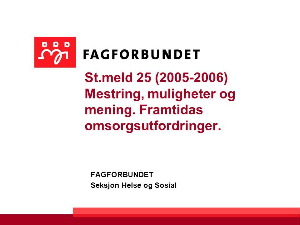 St.meld 25 (2005-2006) Mestring, muligheter og mening. Framtidas omsorgsutfordringer. FAGFORBUNDET Seksjon Helse og Sosial