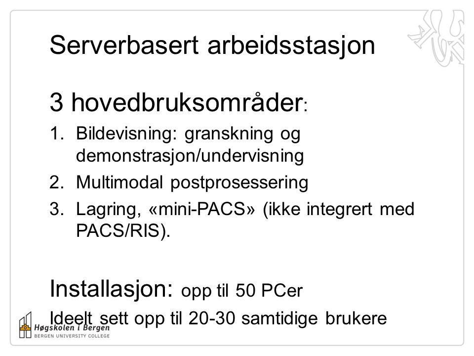 Serverbasert arbeidsstasjon 3 hovedbruksområder : 1.Bildevisning: granskning og demonstrasjon/undervisning 2.Multimodal postprosessering 3.Lagring, «mini-PACS» (ikke integrert med PACS/RIS).