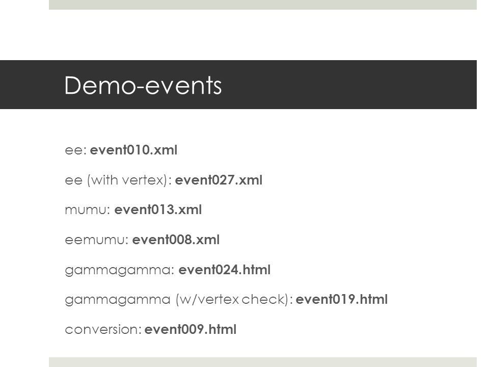 Demo-events ee: event010.xml ee (with vertex): event027.xml mumu: event013.xml eemumu: event008.xml gammagamma: event024.html gammagamma (w/vertex check): event019.html conversion: event009.html
